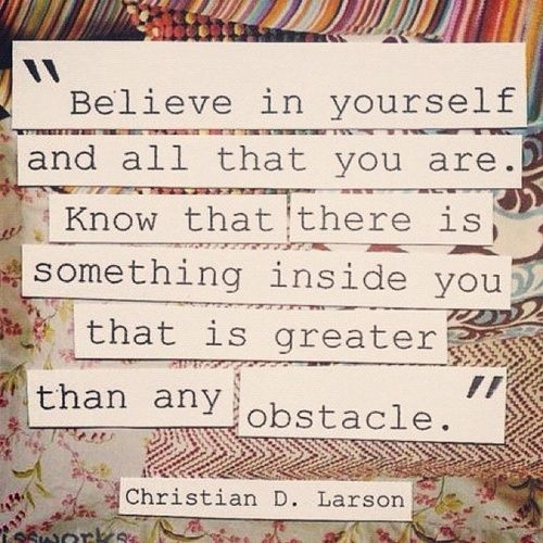 """Believe in yourself and all that you are. Know that there is something inside you that is greater than any obstacle."" Larson"