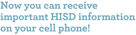 Now you can receive important HISD information on your cell phone!
